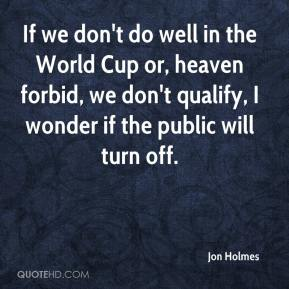 Jon Holmes  - If we don't do well in the World Cup or, heaven forbid, we don't qualify, I wonder if the public will turn off.