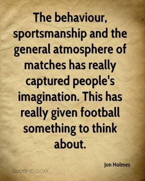 Jon Holmes  - The behaviour, sportsmanship and the general atmosphere of matches has really captured people's imagination. This has really given football something to think about.