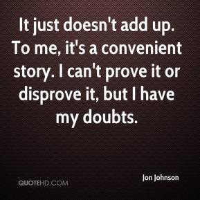 Jon Johnson  - It just doesn't add up. To me, it's a convenient story. I can't prove it or disprove it, but I have my doubts.