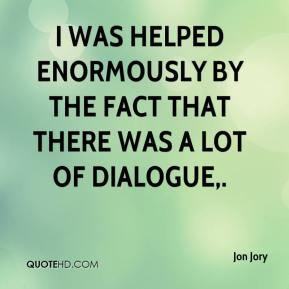 Jon Jory  - I was helped enormously by the fact that there was a lot of dialogue.