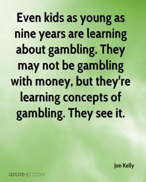 Jon Kelly  - Even kids as young as nine years are learning about gambling. They may not be gambling with money, but they're learning concepts of gambling. They see it.