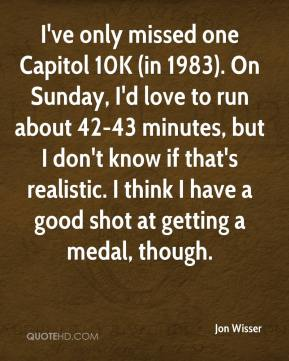 Jon Wisser  - I've only missed one Capitol 10K (in 1983). On Sunday, I'd love to run about 42-43 minutes, but I don't know if that's realistic. I think I have a good shot at getting a medal, though.