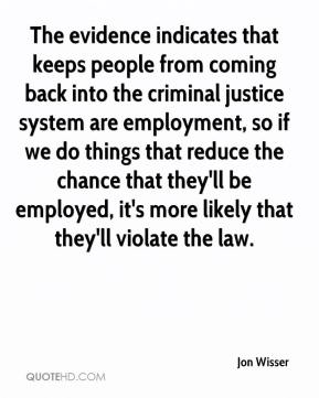Jon Wisser  - The evidence indicates that keeps people from coming back into the criminal justice system are employment, so if we do things that reduce the chance that they'll be employed, it's more likely that they'll violate the law.