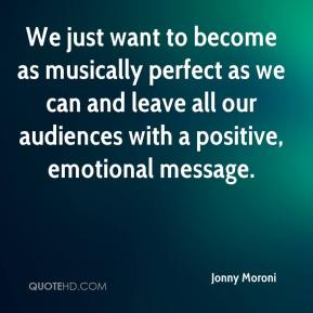 Jonny Moroni  - We just want to become as musically perfect as we can and leave all our audiences with a positive, emotional message.