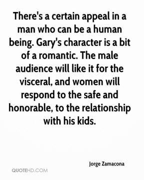 Jorge Zamacona  - There's a certain appeal in a man who can be a human being. Gary's character is a bit of a romantic. The male audience will like it for the visceral, and women will respond to the safe and honorable, to the relationship with his kids.