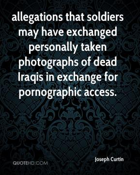 Joseph Curtin  - allegations that soldiers may have exchanged personally taken photographs of dead Iraqis in exchange for pornographic access.