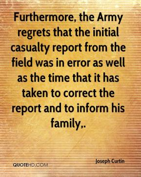 Joseph Curtin  - Furthermore, the Army regrets that the initial casualty report from the field was in error as well as the time that it has taken to correct the report and to inform his family.