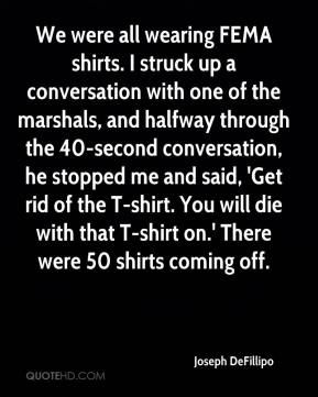 Joseph DeFillipo  - We were all wearing FEMA shirts. I struck up a conversation with one of the marshals, and halfway through the 40-second conversation, he stopped me and said, 'Get rid of the T-shirt. You will die with that T-shirt on.' There were 50 shirts coming off.