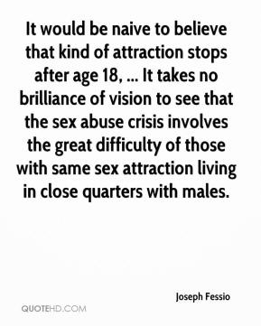 Joseph Fessio  - It would be naive to believe that kind of attraction stops after age 18, ... It takes no brilliance of vision to see that the sex abuse crisis involves the great difficulty of those with same sex attraction living in close quarters with males.