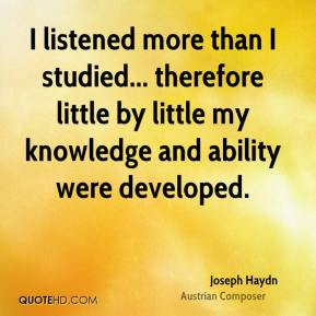 Joseph Haydn - I listened more than I studied... therefore little by little my knowledge and ability were developed.