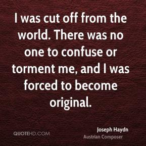 Joseph Haydn - I was cut off from the world. There was no one to confuse or torment me, and I was forced to become original.