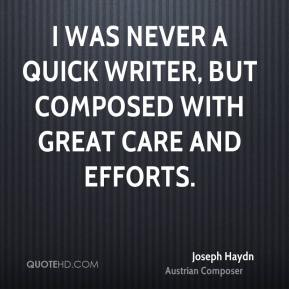 Joseph Haydn - I was never a quick writer, but composed with great care and efforts.