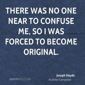 Joseph Haydn - There was no one near to confuse me, so I was forced to become original.