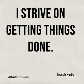 Joseph Kerby  - I strive on getting things done.