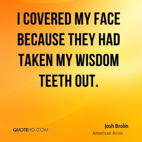Josh Brolin - I covered my face because they had taken my wisdom teeth out.