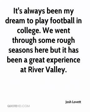 Josh Lovett  - It's always been my dream to play football in college. We went through some rough seasons here but it has been a great experience at River Valley.