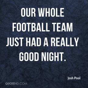 Josh Pool  - Our whole football team just had a really good night.