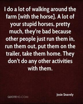 Josie Snavely  - I do a lot of walking around the farm [with the horse]. A lot of your stupid horses, pretty much, they're bad because other people just run them in, run them out, put them on the trailer, take them home. They don't do any other activities with them.