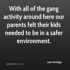Juan Verdugo  - With all of the gang activity around here our parents felt their kids needed to be in a safer environment.