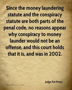 Judge Pat Priest  - Since the money laundering statute and the conspiracy statute are both parts of the penal code, no reasons appear why conspiracy to money launder would not be an offense, and this court holds that it is, and was in 2002.