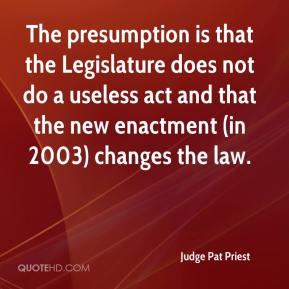 Judge Pat Priest  - The presumption is that the Legislature does not do a useless act and that the new enactment (in 2003) changes the law.