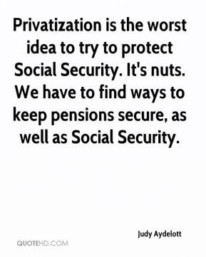 Judy Aydelott  - Privatization is the worst idea to try to protect Social Security. It's nuts. We have to find ways to keep pensions secure, as well as Social Security.