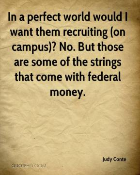 Judy Conte  - In a perfect world would I want them recruiting (on campus)? No. But those are some of the strings that come with federal money.