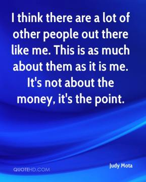 Judy Mota  - I think there are a lot of other people out there like me. This is as much about them as it is me. It's not about the money, it's the point.