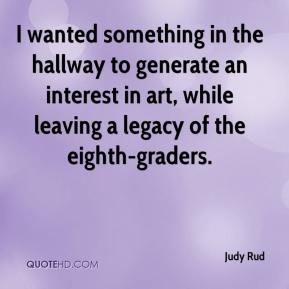 Judy Rud  - I wanted something in the hallway to generate an interest in art, while leaving a legacy of the eighth-graders.