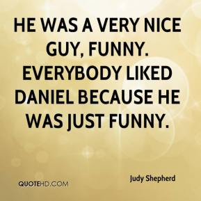 Judy Shepherd  - He was a very nice guy, funny. Everybody liked Daniel because he was just funny.