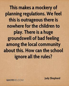 Judy Shepherd  - This makes a mockery of planning regulations. We feel this is outrageous there is nowhere for the children to play. There is a huge groundswell of bad feeling among the local community about this. How can the school ignore all the rules?
