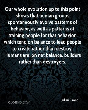 Julian Simon  - Our whole evolution up to this point shows that human groups spontaneously evolve patterns of behavior, as well as patterns of training people for that behavior, which tend on balance to lead people to create rather than destroy. Humans are, on net balance, builders rather than destroyers.