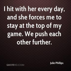 Julie Phillips  - I hit with her every day, and she forces me to stay at the top of my game. We push each other further.