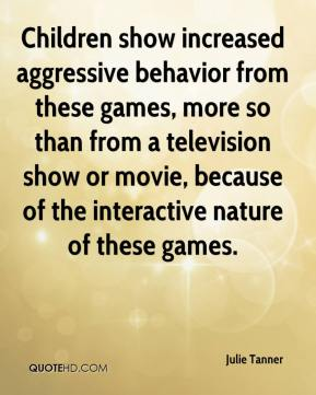Julie Tanner  - Children show increased aggressive behavior from these games, more so than from a television show or movie, because of the interactive nature of these games.