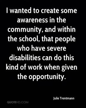 Julie Trentmann  - I wanted to create some awareness in the community, and within the school, that people who have severe disabilities can do this kind of work when given the opportunity.