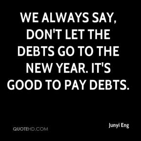 Junyi Eng  - We always say, don't let the debts go to the New Year. It's good to pay debts.