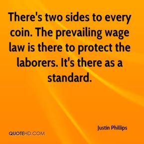 Justin Phillips  - There's two sides to every coin. The prevailing wage law is there to protect the laborers. It's there as a standard.