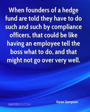 Karan Sampson  - When founders of a hedge fund are told they have to do such and such by compliance officers, that could be like having an employee tell the boss what to do, and that might not go over very well.