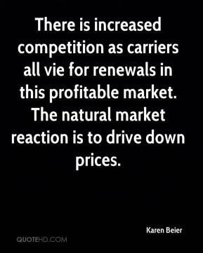 Karen Beier  - There is increased competition as carriers all vie for renewals in this profitable market. The natural market reaction is to drive down prices.