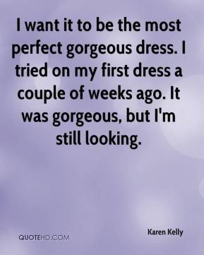 Karen Kelly  - I want it to be the most perfect gorgeous dress. I tried on my first dress a couple of weeks ago. It was gorgeous, but I'm still looking.