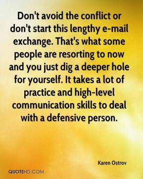 Karen Ostrov  - Don't avoid the conflict or don't start this lengthy e-mail exchange. That's what some people are resorting to now and you just dig a deeper hole for yourself. It takes a lot of practice and high-level communication skills to deal with a defensive person.