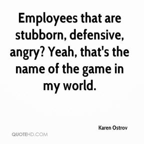Karen Ostrov  - Employees that are stubborn, defensive, angry? Yeah, that's the name of the game in my world.
