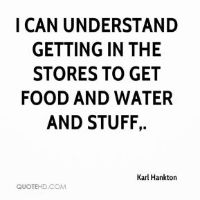 Karl Hankton  - I can understand getting in the stores to get food and water and stuff.