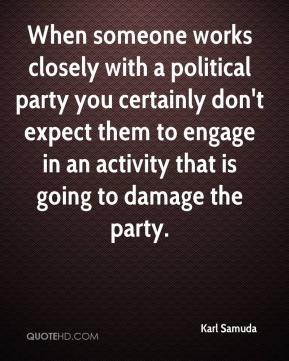 Karl Samuda  - When someone works closely with a political party you certainly don't expect them to engage in an activity that is going to damage the party.