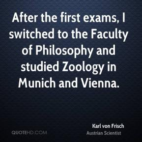 Karl von Frisch - After the first exams, I switched to the Faculty of Philosophy and studied Zoology in Munich and Vienna.