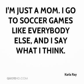 Karla Ray  - I'm just a mom. I go to soccer games like everybody else, and I say what I think.