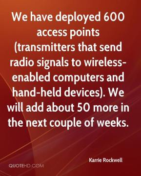 Karrie Rockwell  - We have deployed 600 access points (transmitters that send radio signals to wireless-enabled computers and hand-held devices). We will add about 50 more in the next couple of weeks.