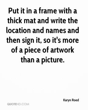 Karyn Roed  - Put it in a frame with a thick mat and write the location and names and then sign it, so it's more of a piece of artwork than a picture.