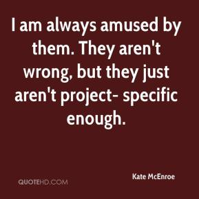 Kate McEnroe  - I am always amused by them. They aren't wrong, but they just aren't project- specific enough.