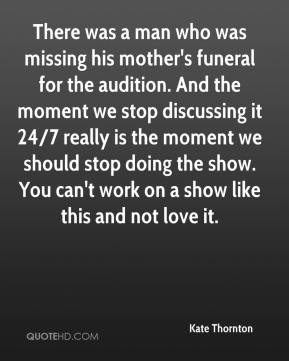 Kate Thornton  - There was a man who was missing his mother's funeral for the audition. And the moment we stop discussing it 24/7 really is the moment we should stop doing the show. You can't work on a show like this and not love it.